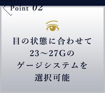 目の状態に合わせて23~27Gのゲージシステムを選択可能